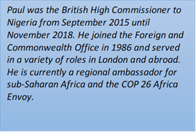 Paul was the British High Commissioner to Nigeria from September 2015 until November 2018. He joined the Foreign and Commonwealth Office in 1986 and served in a variety of roles in London and abroad. He is currently a regional ambassador for sub-Saharan Africa and the COP 26 Africa Envoy.